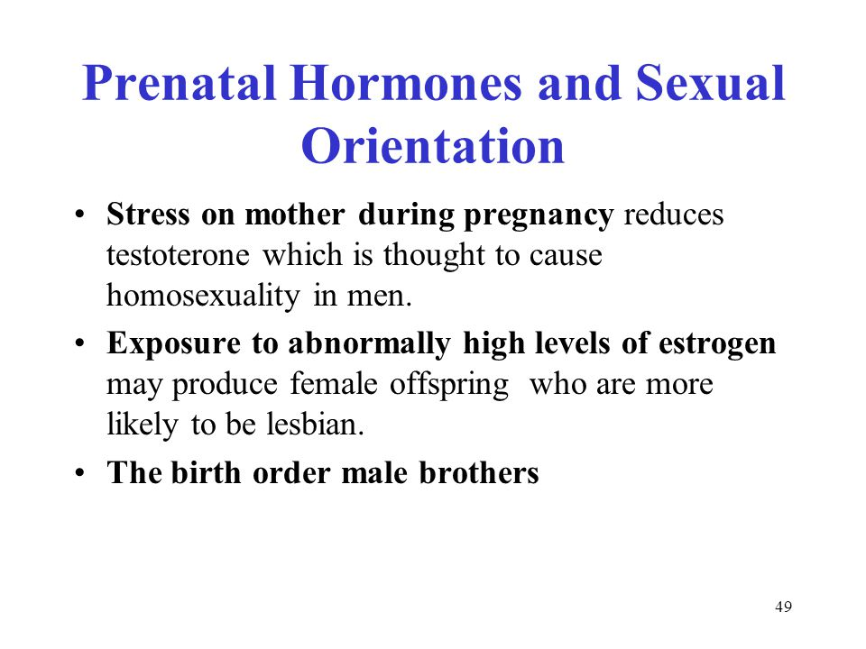 49 Prenatal Hormones and Sexual Orientation Stress on mother during pregnancy reduces testoterone which is thought to cause homosexuality in men.