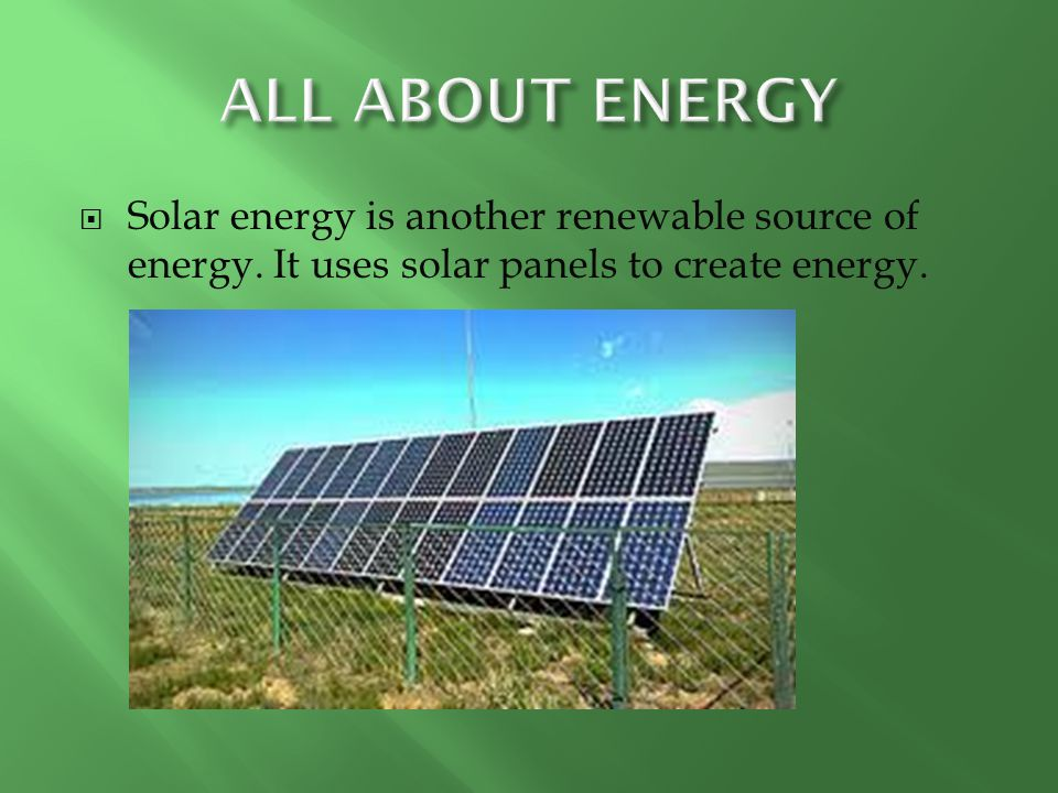  Solar energy is another renewable source of energy. It uses solar panels to create energy.