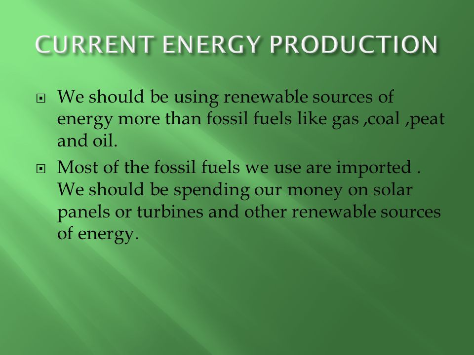  We should be using renewable sources of energy more than fossil fuels like gas,coal,peat and oil.