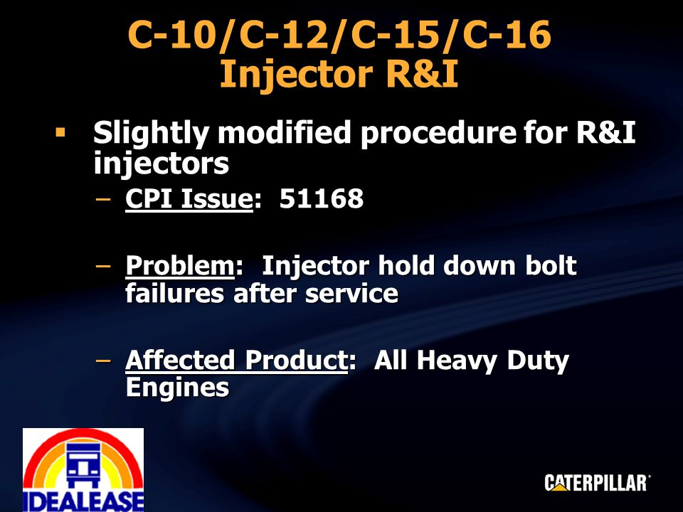 C-10/C-12/C-15/C-16 Injector R&I  Slightly modified procedure for R&I injectors –CPI Issue: 51168 –Problem: Injector hold down bolt failures after service –Affected Product: All Heavy Duty Engines