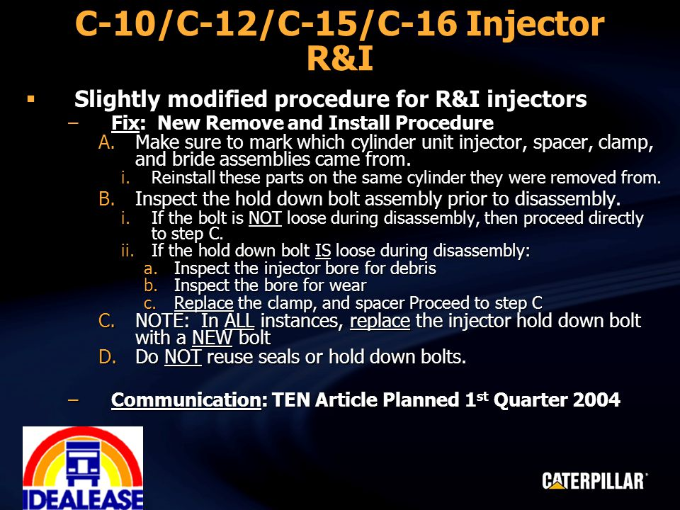 C-10/C-12/C-15/C-16 Injector R&I  Slightly modified procedure for R&I injectors –Fix: New Remove and Install Procedure A.Make sure to mark which cylinder unit injector, spacer, clamp, and bride assemblies came from.