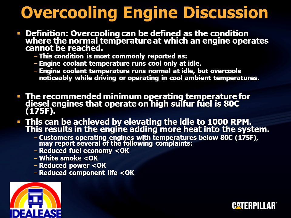 Overcooling Engine Discussion  Definition: Overcooling can be defined as the condition where the normal temperature at which an engine operates cannot be reached.