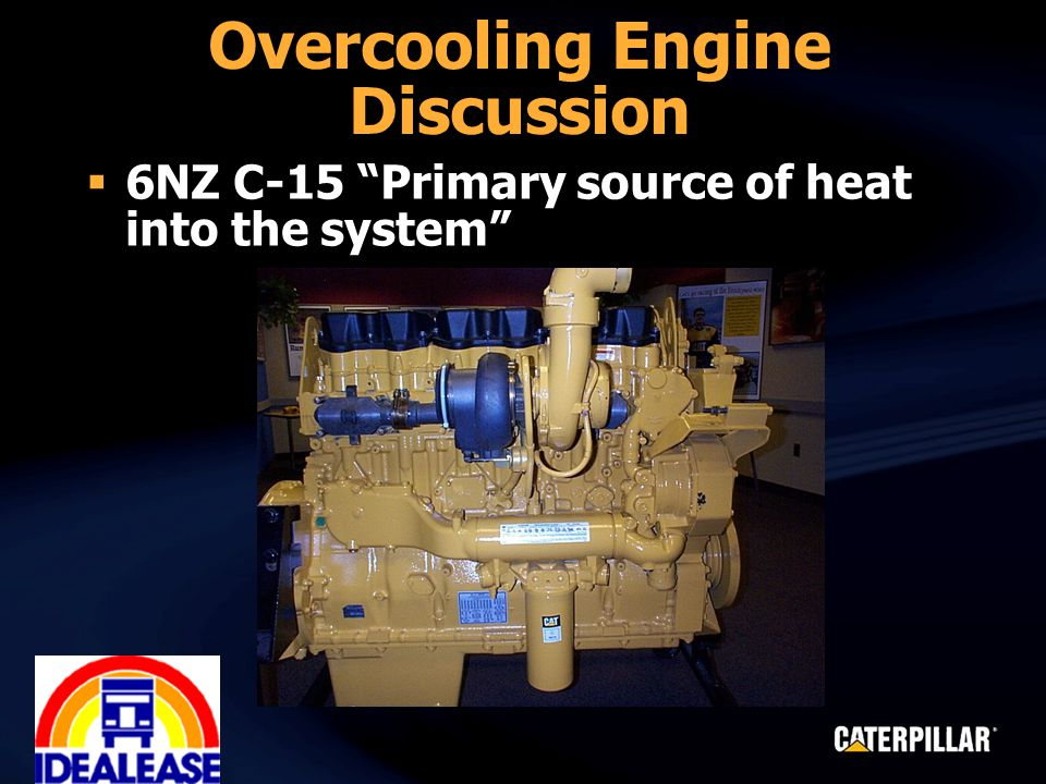 Overcooling Engine Discussion  6NZ C-15 Primary source of heat into the system