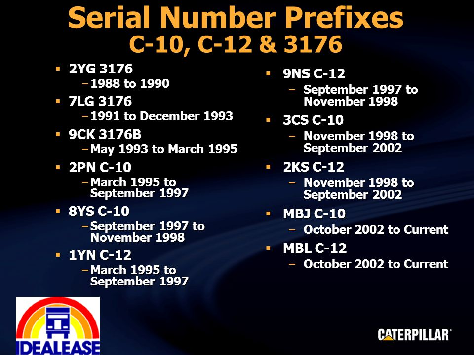 Serial Number Prefixes C-10, C-12 & 3176  2YG 3176 –1988 to 1990  7LG 3176 –1991 to December 1993  9CK 3176B –May 1993 to March 1995  2PN C-10 –March 1995 to September 1997  8YS C-10 –September 1997 to November 1998  1YN C-12 –March 1995 to September 1997  9NS C-12 –September 1997 to November 1998  3CS C-10 –November 1998 to September 2002  2KS C-12 –November 1998 to September 2002  MBJ C-10 –October 2002 to Current  MBL C-12 –October 2002 to Current