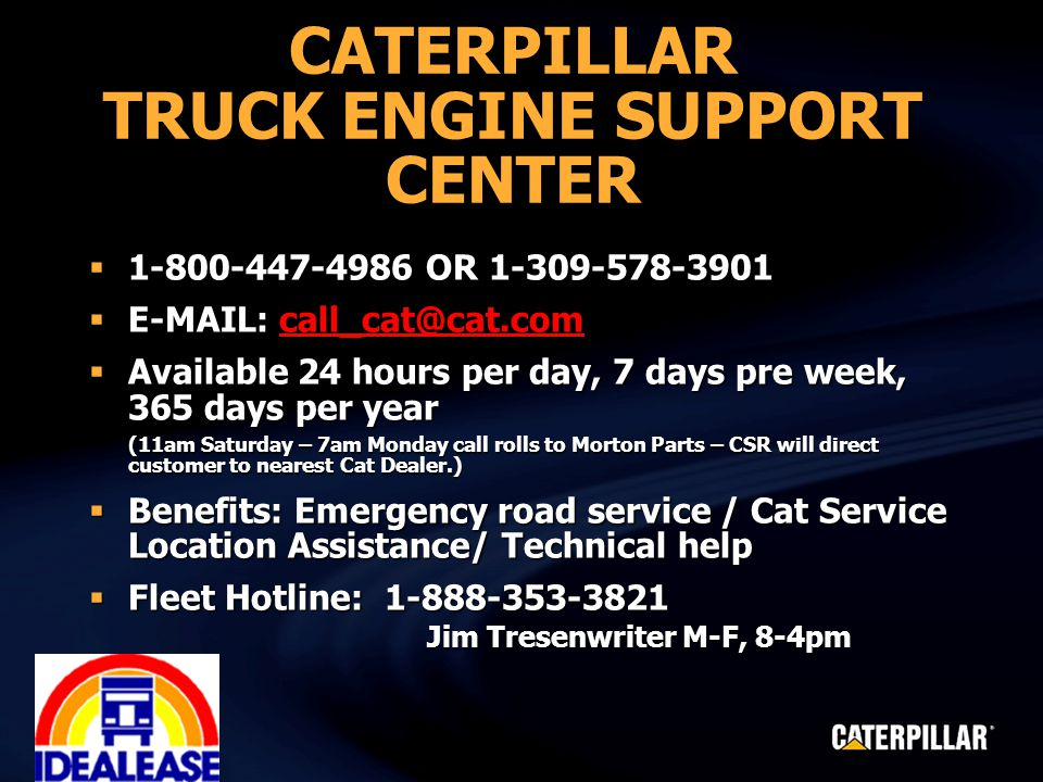 CATERPILLAR TRUCK ENGINE SUPPORT CENTER  1-800-447-4986 OR 1-309-578-3901  E-MAIL: call_cat@cat.com call_cat@cat.com  Available 24 hours per day, 7 days pre week, 365 days per year (11am Saturday – 7am Monday call rolls to Morton Parts – CSR will direct customer to nearest Cat Dealer.)  Benefits: Emergency road service / Cat Service Location Assistance/ Technical help  Fleet Hotline: 1-888-353-3821 Jim Tresenwriter M-F, 8-4pm Jim Tresenwriter M-F, 8-4pm