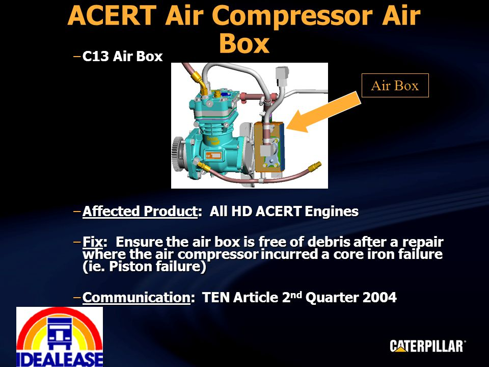 ACERT Air Compressor Air Box –C13 Air Box –Affected Product: All HD ACERT Engines –Fix: Ensure the air box is free of debris after a repair where the air compressor incurred a core iron failure (ie.