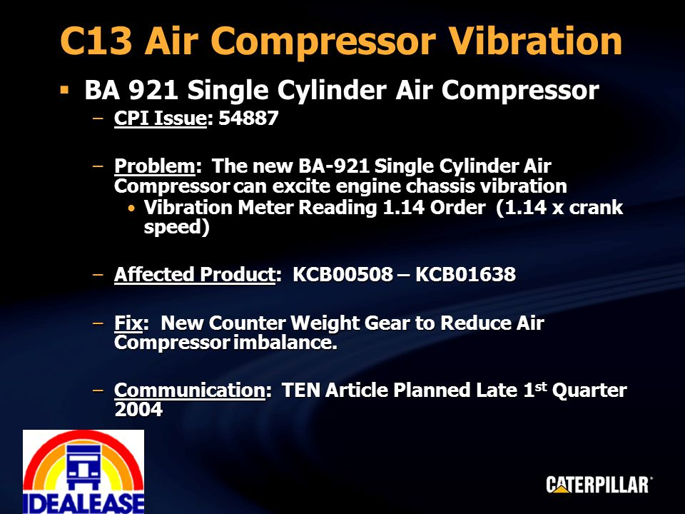 C13 Air Compressor Vibration  BA 921 Single Cylinder Air Compressor –CPI Issue: 54887 –Problem: The new BA-921 Single Cylinder Air Compressor can excite engine chassis vibration Vibration Meter Reading 1.14 Order (1.14 x crank speed)Vibration Meter Reading 1.14 Order (1.14 x crank speed) –Affected Product: KCB00508 – KCB01638 –Fix: New Counter Weight Gear to Reduce Air Compressor imbalance.