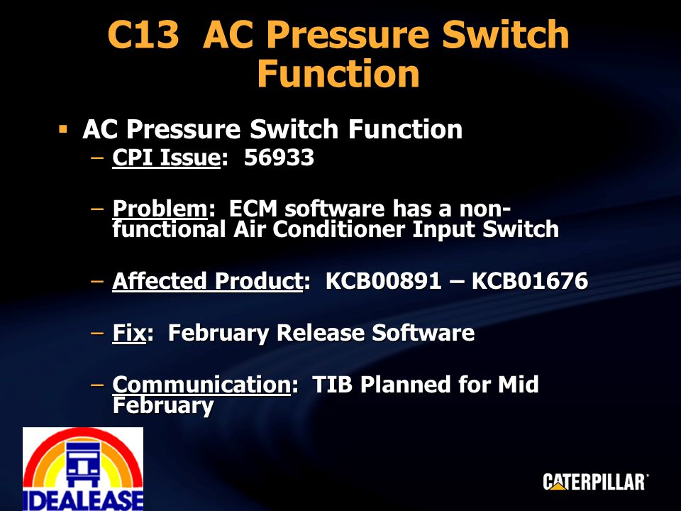 C13 AC Pressure Switch Function  AC Pressure Switch Function –CPI Issue: 56933 –Problem: ECM software has a non- functional Air Conditioner Input Swi