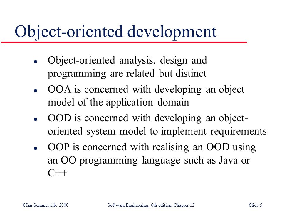 ©Ian Sommerville 2000 Software Engineering, 6th edition. Chapter 12Slide 5 Object-oriented development l Object-oriented analysis, design and programm