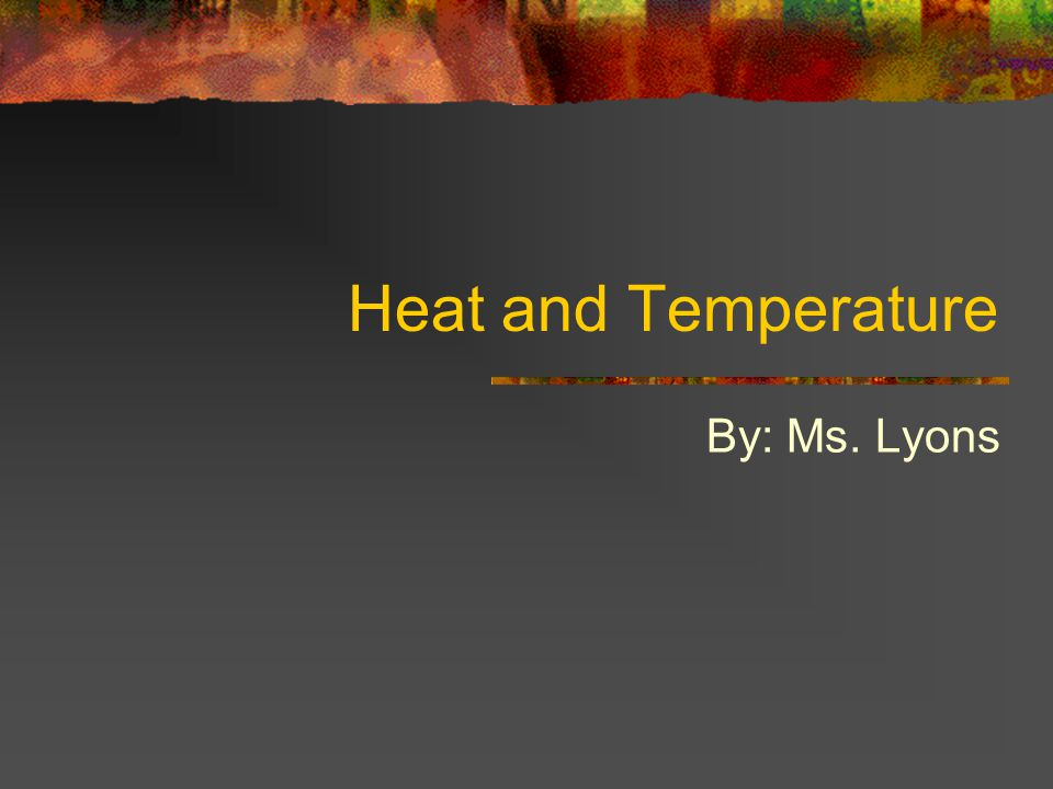 Heat and Temperature By: Ms. Lyons