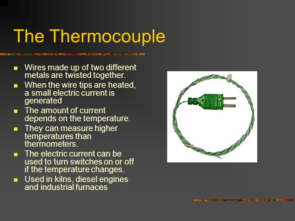 The Thermocouple Wires made up of two different metals are twisted together. When the wire tips are heated, a small electric current is generated The