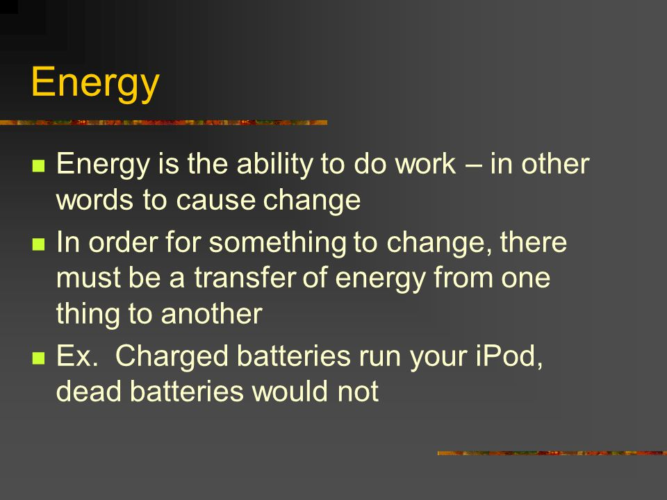 Energy Energy is the ability to do work – in other words to cause change In order for something to change, there must be a transfer of energy from one