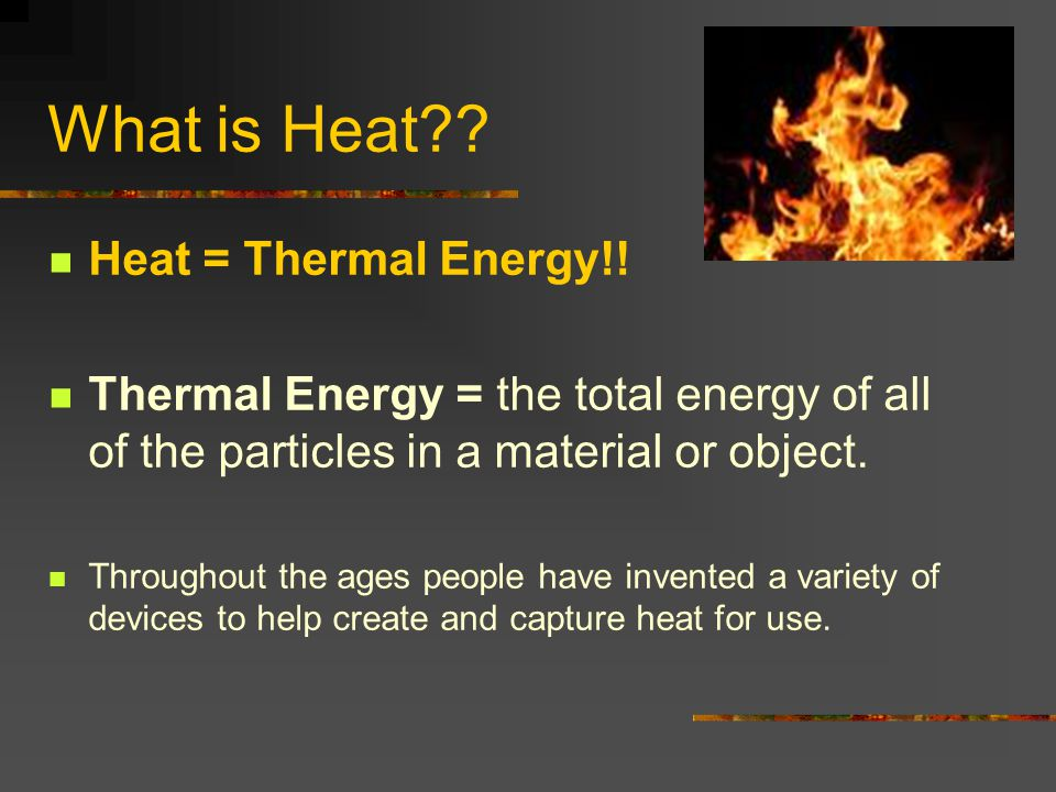What is Heat?? Heat = Thermal Energy!! Thermal Energy = the total energy of all of the particles in a material or object. Throughout the ages people h