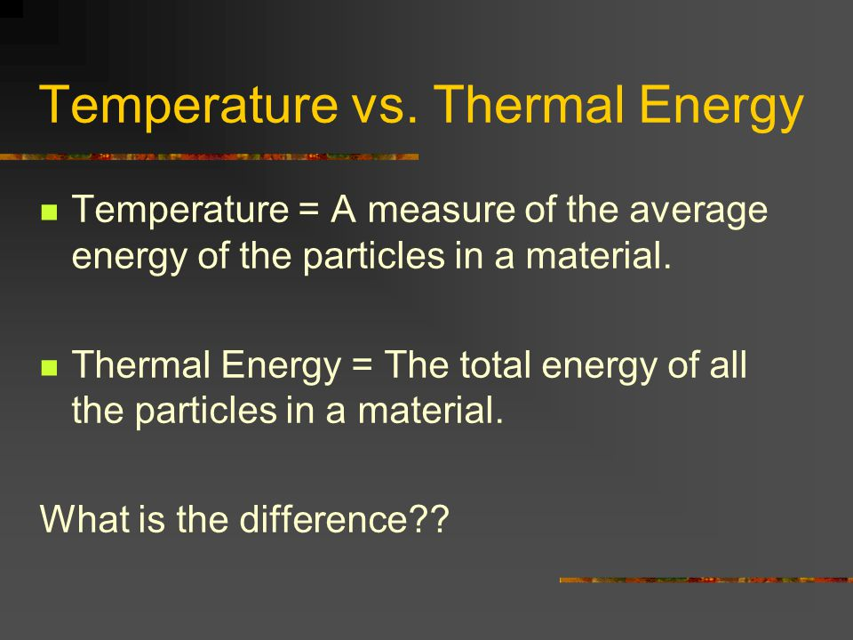 Temperature vs. Thermal Energy Temperature = A measure of the average energy of the particles in a material. Thermal Energy = The total energy of all