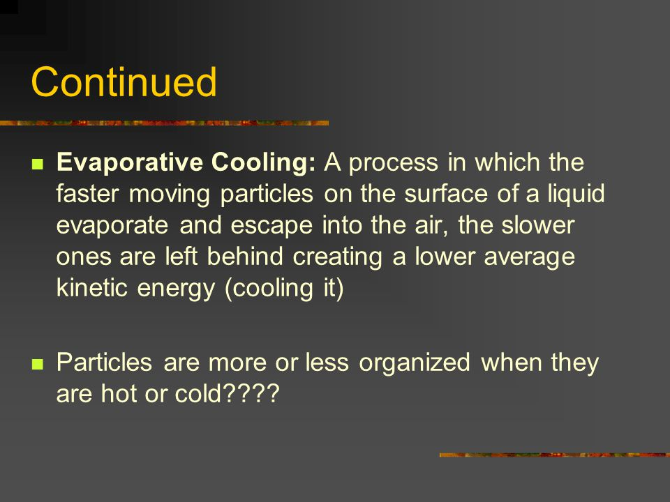 Continued Evaporative Cooling: A process in which the faster moving particles on the surface of a liquid evaporate and escape into the air, the slower