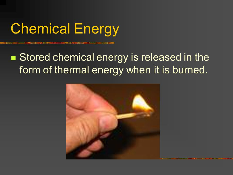 Chemical Energy Stored chemical energy is released in the form of thermal energy when it is burned.