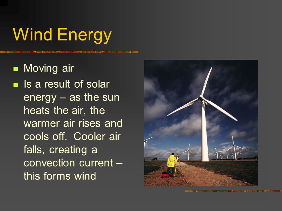 Wind Energy Moving air Is a result of solar energy – as the sun heats the air, the warmer air rises and cools off. Cooler air falls, creating a convec