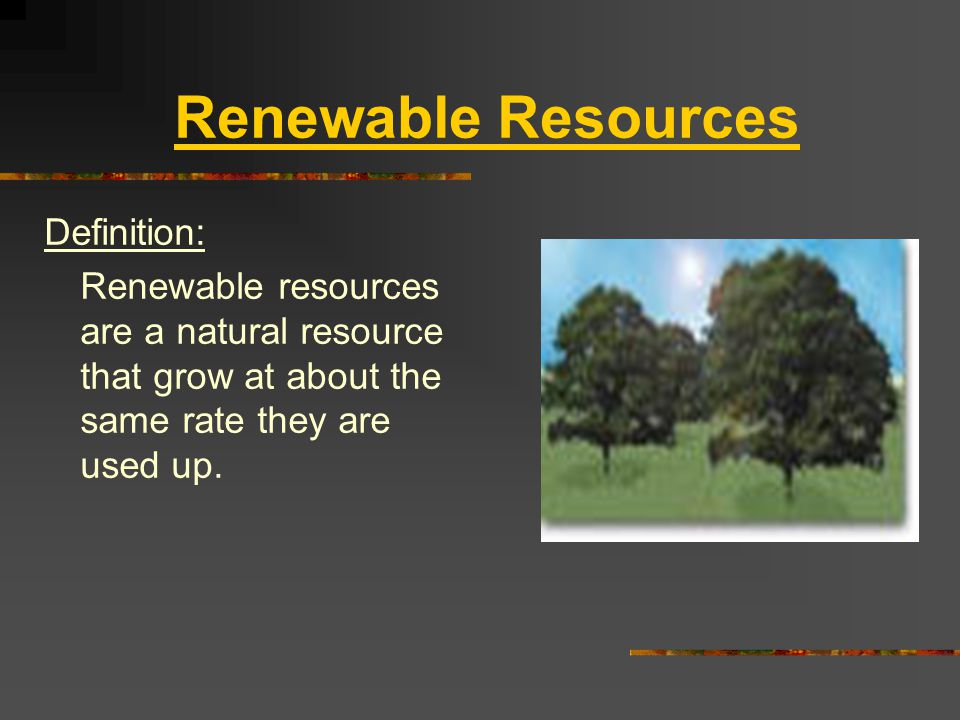 Renewable Resources Definition: Renewable resources are a natural resource that grow at about the same rate they are used up.