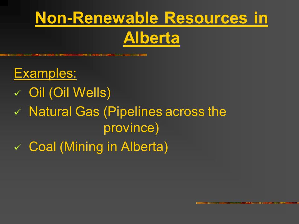 Non-Renewable Resources in Alberta Examples: Oil (Oil Wells) Natural Gas (Pipelines across the province) Coal (Mining in Alberta)