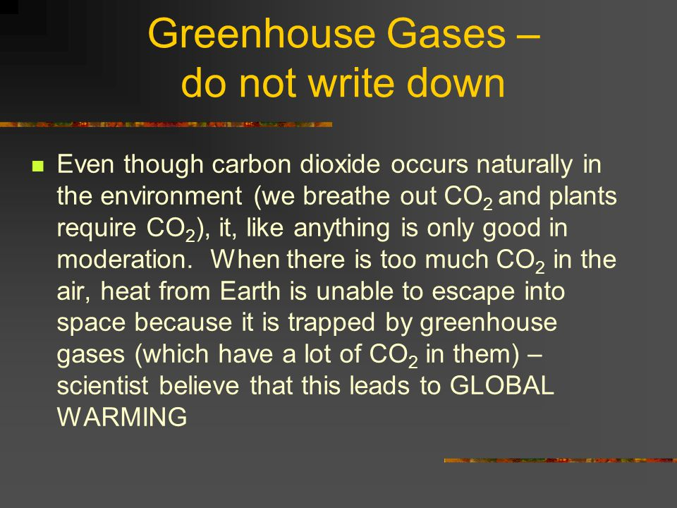 Greenhouse Gases – do not write down Even though carbon dioxide occurs naturally in the environment (we breathe out CO 2 and plants require CO 2 ), it