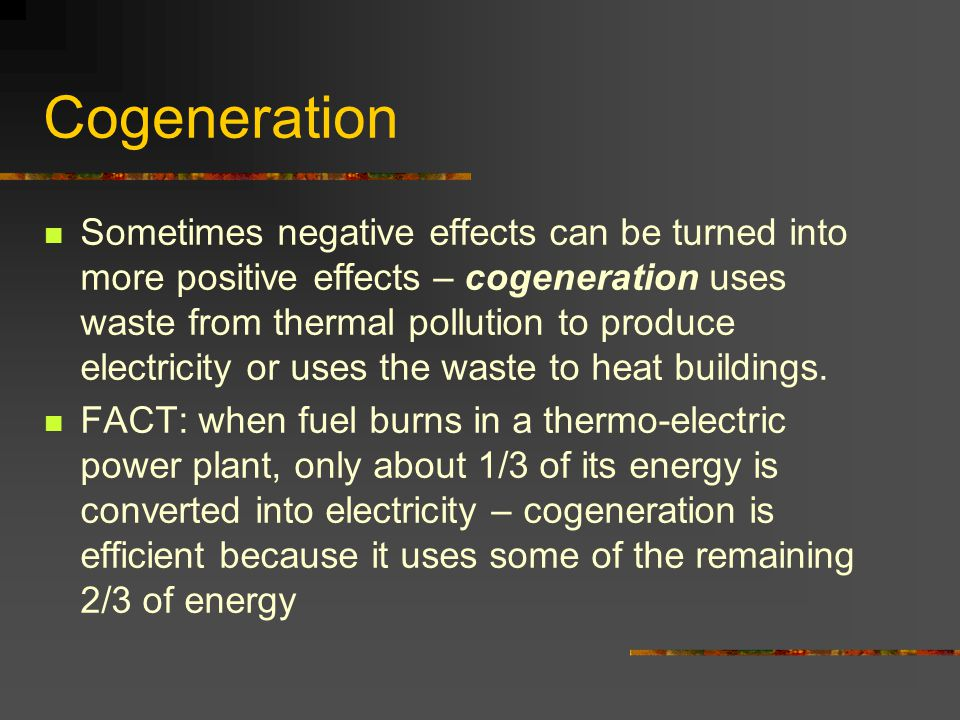 Cogeneration Sometimes negative effects can be turned into more positive effects – cogeneration uses waste from thermal pollution to produce electrici