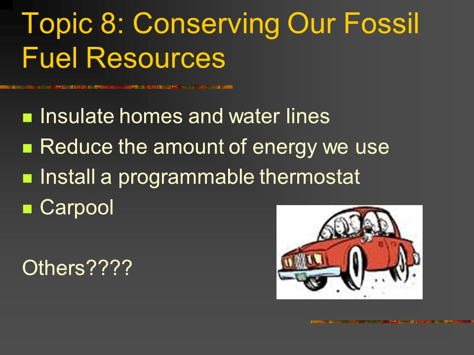 Topic 8: Conserving Our Fossil Fuel Resources Insulate homes and water lines Reduce the amount of energy we use Install a programmable thermostat Carp