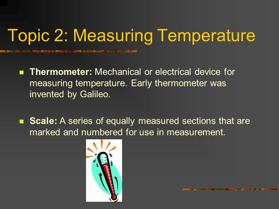 Topic 2: Measuring Temperature Thermometer: Mechanical or electrical device for measuring temperature. Early thermometer was invented by Galileo. Scal