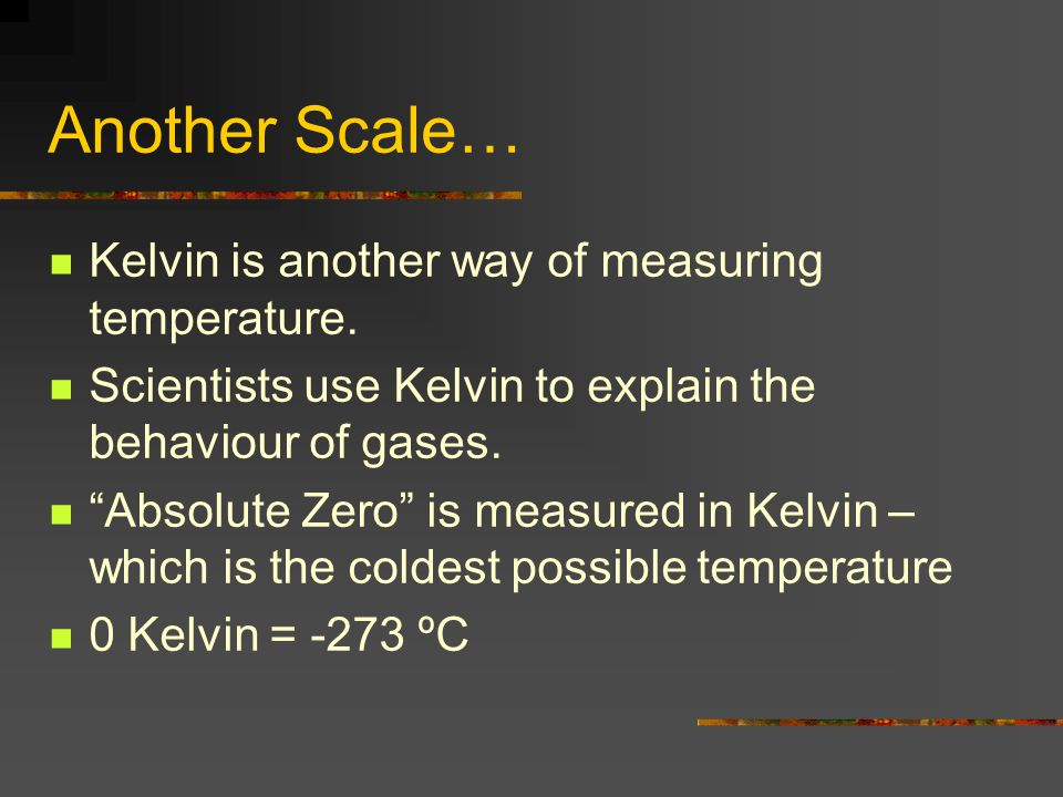 """Another Scale… Kelvin is another way of measuring temperature. Scientists use Kelvin to explain the behaviour of gases. """"Absolute Zero"""" is measured in"""