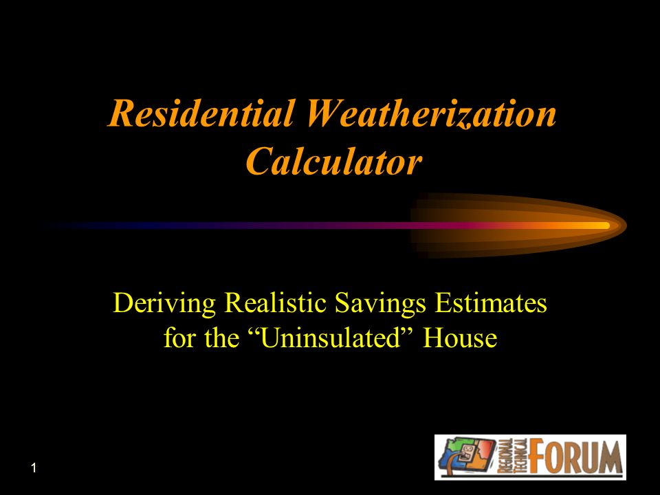 1 Residential Weatherization Calculator Deriving Realistic Savings Estimates for the Uninsulated House