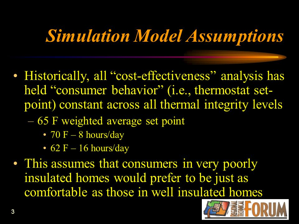 3 Simulation Model Assumptions Historically, all cost-effectiveness analysis has held consumer behavior (i.e., thermostat set- point) constant across all thermal integrity levels –65 F weighted average set point 70 F – 8 hours/day 62 F – 16 hours/day This assumes that consumers in very poorly insulated homes would prefer to be just as comfortable as those in well insulated homes