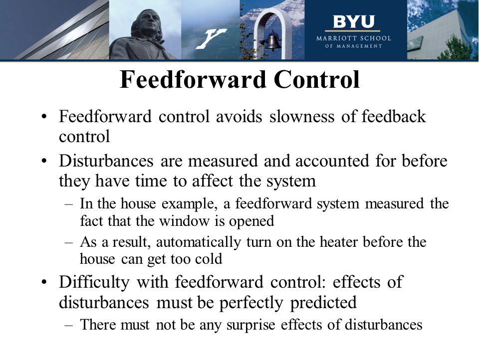 Feedforward control avoids slowness of feedback control Disturbances are measured and accounted for before they have time to affect the system –In the house example, a feedforward system measured the fact that the window is opened –As a result, automatically turn on the heater before the house can get too cold Difficulty with feedforward control: effects of disturbances must be perfectly predicted –There must not be any surprise effects of disturbances Feedforward Control