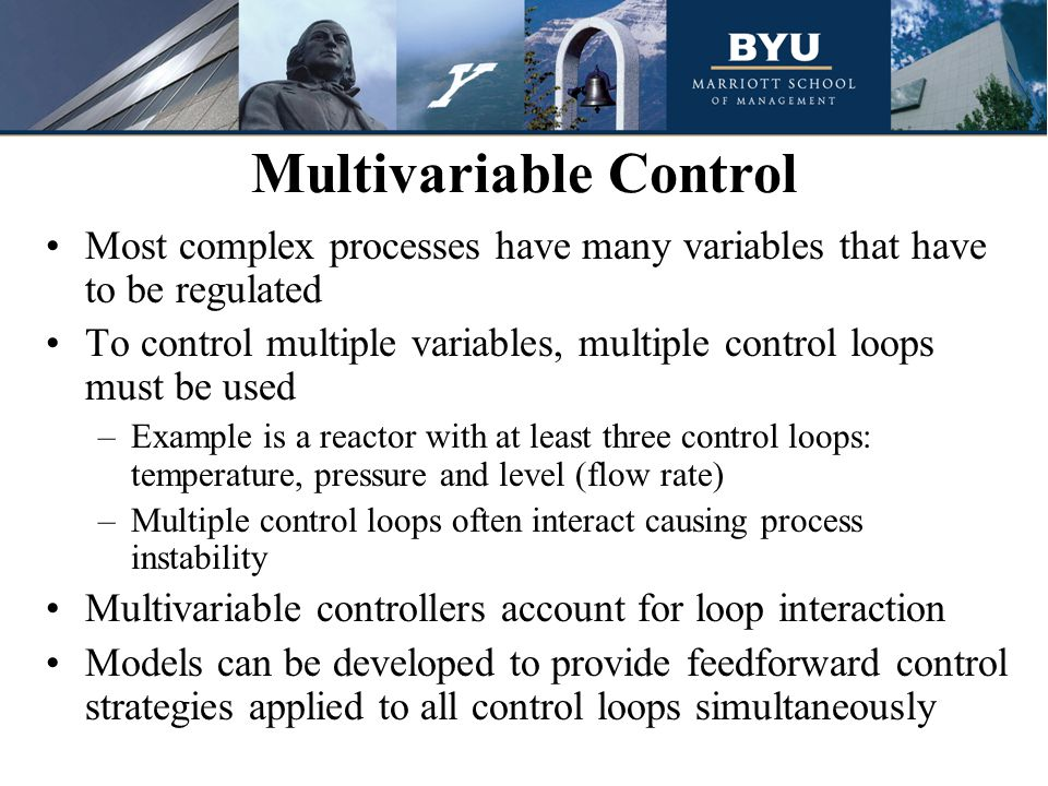 Most complex processes have many variables that have to be regulated To control multiple variables, multiple control loops must be used –Example is a reactor with at least three control loops: temperature, pressure and level (flow rate) –Multiple control loops often interact causing process instability Multivariable controllers account for loop interaction Models can be developed to provide feedforward control strategies applied to all control loops simultaneously Multivariable Control