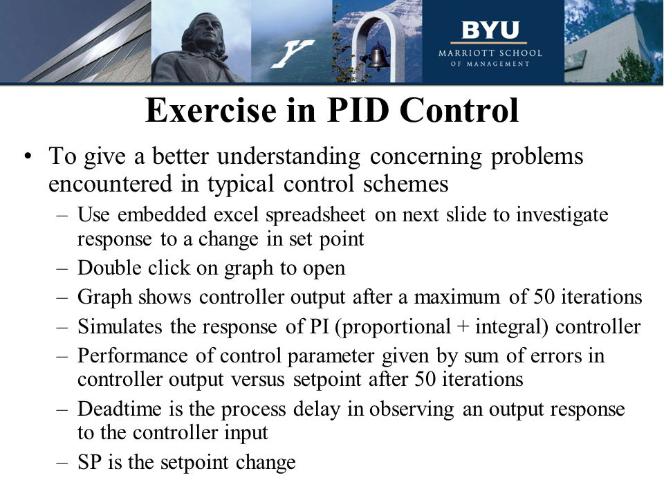 To give a better understanding concerning problems encountered in typical control schemes –Use embedded excel spreadsheet on next slide to investigate response to a change in set point –Double click on graph to open –Graph shows controller output after a maximum of 50 iterations –Simulates the response of PI (proportional + integral) controller –Performance of control parameter given by sum of errors in controller output versus setpoint after 50 iterations –Deadtime is the process delay in observing an output response to the controller input –SP is the setpoint change Exercise in PID Control