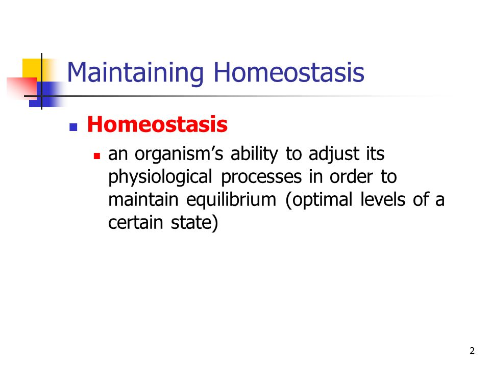 2 Maintaining Homeostasis Homeostasis an organism's ability to adjust its physiological processes in order to maintain equilibrium (optimal levels of