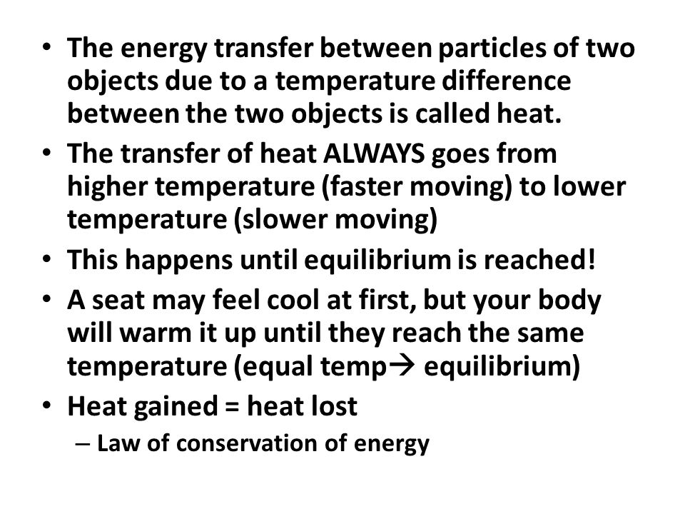 The energy transfer between particles of two objects due to a temperature difference between the two objects is called heat. The transfer of heat ALWA