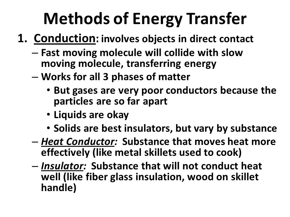 Methods of Energy Transfer 1.Conduction : involves objects in direct contact – Fast moving molecule will collide with slow moving molecule, transferri