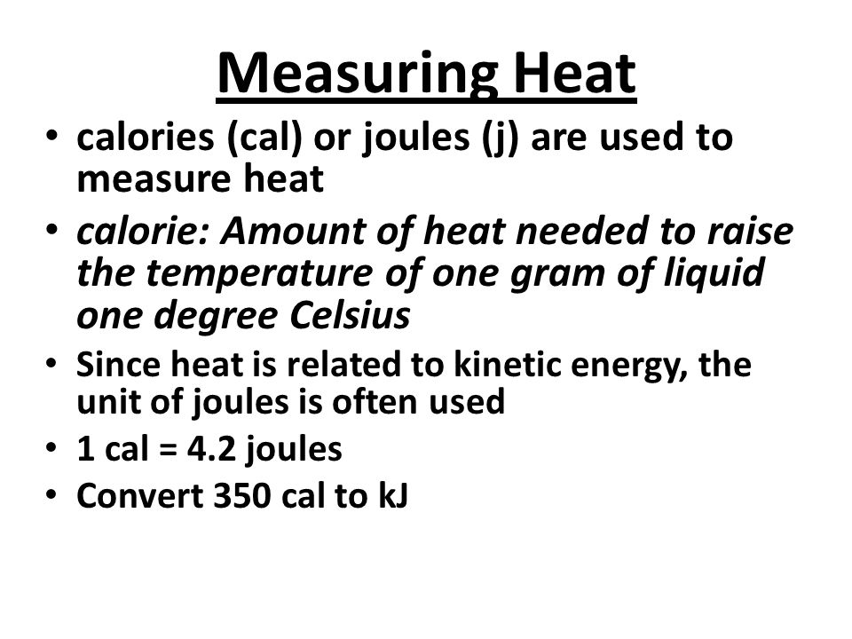 Measuring Heat calories (cal) or joules (j) are used to measure heat calorie: Amount of heat needed to raise the temperature of one gram of liquid one