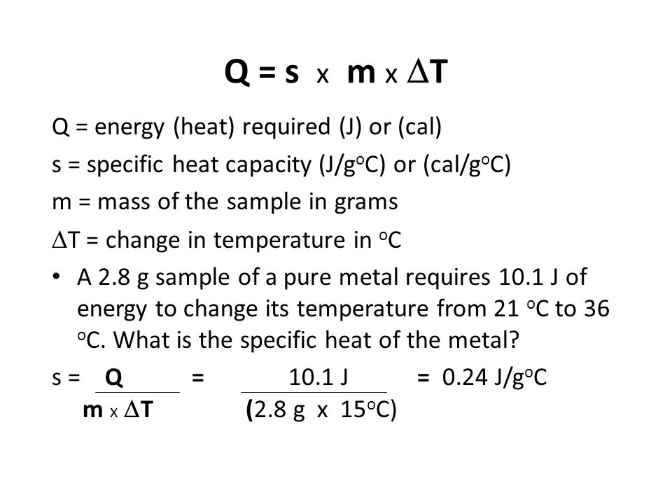 Q = s x m x  T Q = energy (heat) required (J) or (cal) s = specific heat capacity (J/g o C) or (cal/g o C) m = mass of the sample in grams  T = chan