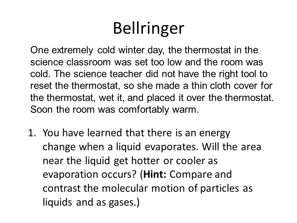 Bellringer 1.You have learned that there is an energy change when a liquid evaporates. Will the area near the liquid get hotter or cooler as evaporati