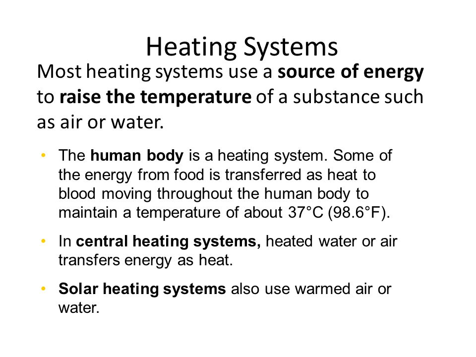 Most heating systems use a source of energy to raise the temperature of a substance such as air or water. Heating Systems The human body is a heating