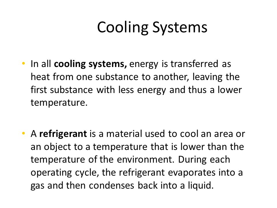 In all cooling systems, energy is transferred as heat from one substance to another, leaving the first substance with less energy and thus a lower tem
