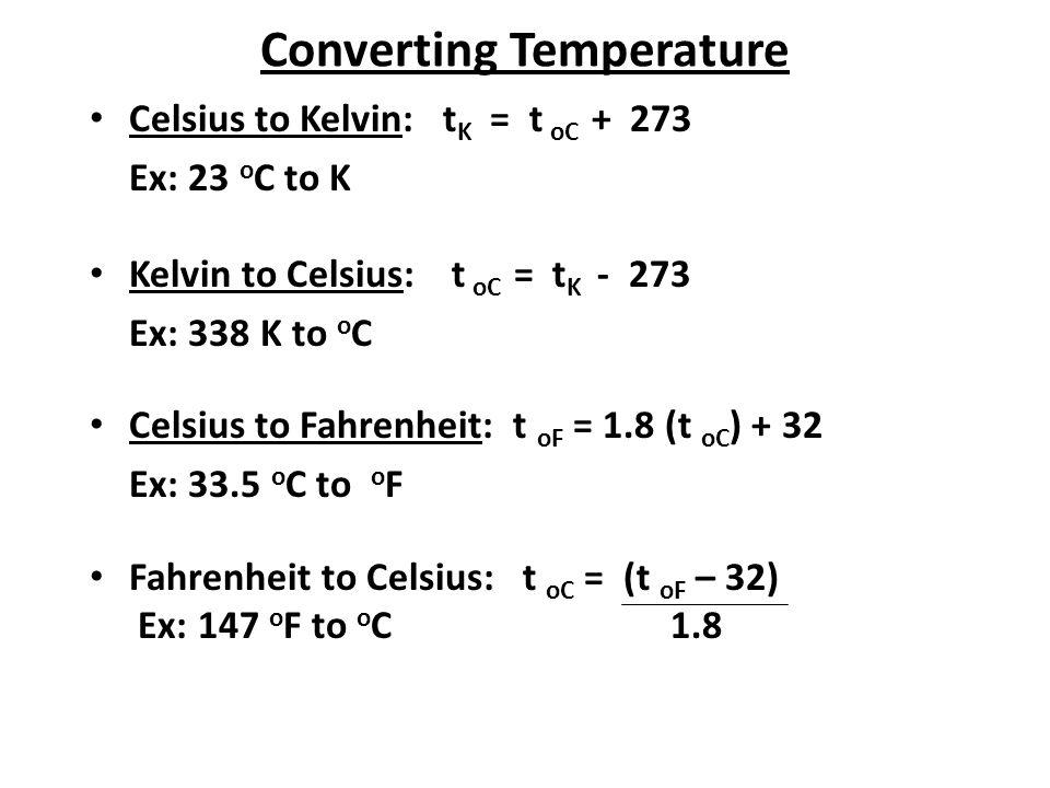 Converting Temperature Celsius to Kelvin: t K = t oC + 273 Ex: 23 o C to K Kelvin to Celsius: t oC = t K - 273 Ex: 338 K to o C Celsius to Fahrenheit:
