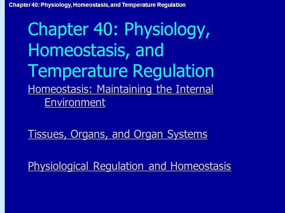 Chapter 40: Physiology, Homeostasis, and Temperature Regulation Homeostasis: Maintaining the Internal Environment Homeostasis: Maintaining the Internal Environment Tissues, Organs, and Organ Systems Tissues, Organs, and Organ Systems Physiological Regulation and Homeostasis Physiological Regulation and Homeostasis