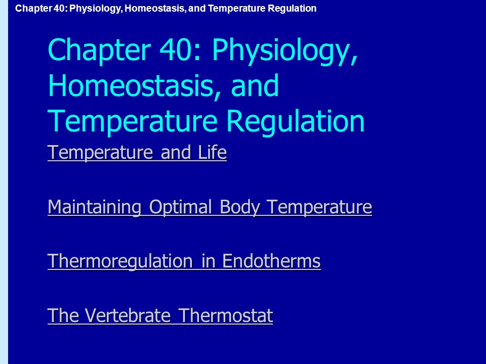 Chapter 40: Physiology, Homeostasis, and Temperature Regulation Temperature and Life Temperature and Life Maintaining Optimal Body Temperature Maintaining Optimal Body Temperature Thermoregulation in Endotherms Thermoregulation in Endotherms The Vertebrate Thermostat The Vertebrate Thermostat
