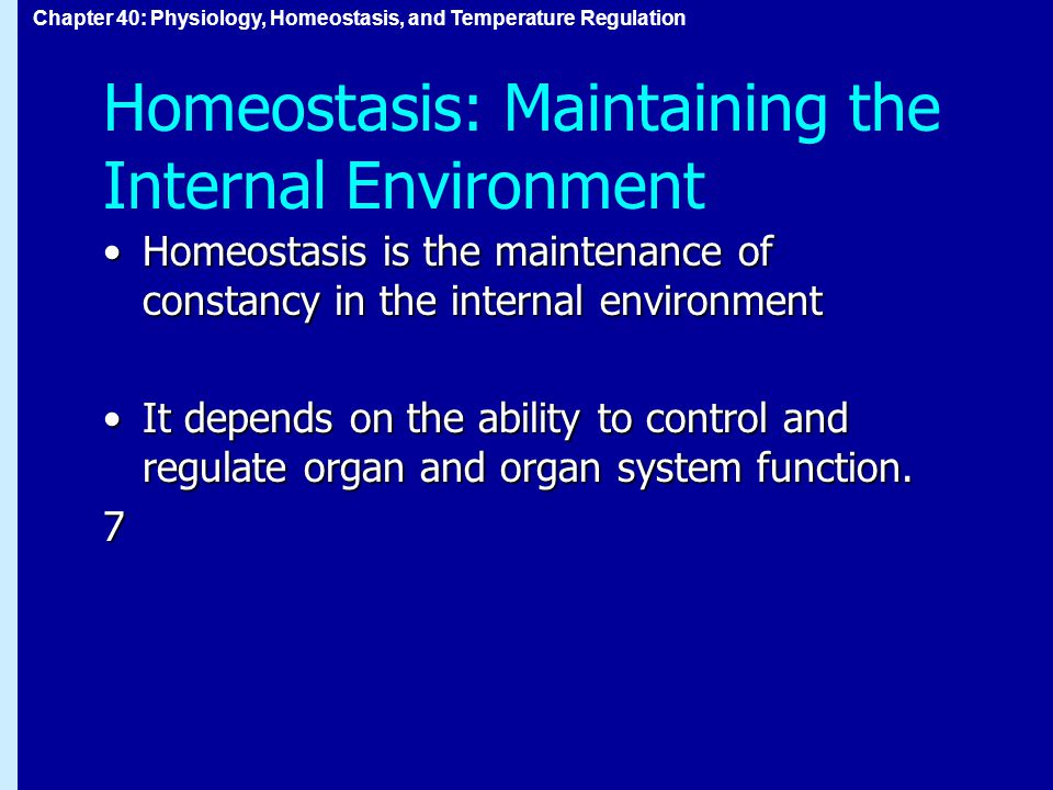 Chapter 40: Physiology, Homeostasis, and Temperature Regulation Homeostasis: Maintaining the Internal Environment Homeostasis is the maintenance of constancy in the internal environmentHomeostasis is the maintenance of constancy in the internal environment It depends on the ability to control and regulate organ and organ system function.It depends on the ability to control and regulate organ and organ system function.7