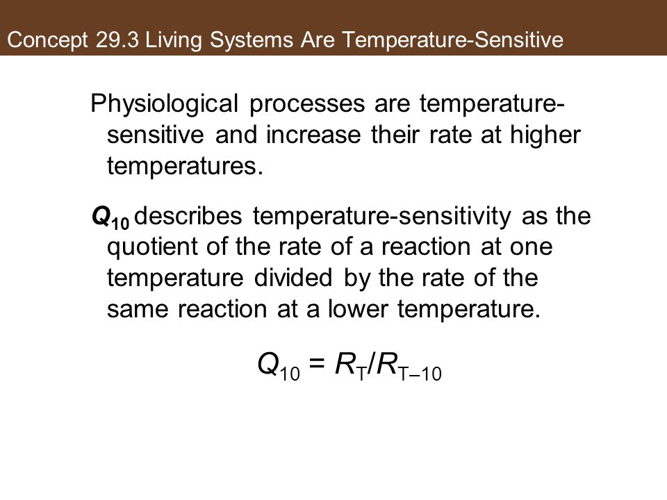 Concept 29.3 Living Systems Are Temperature-Sensitive Physiological processes are temperature- sensitive and increase their rate at higher temperature