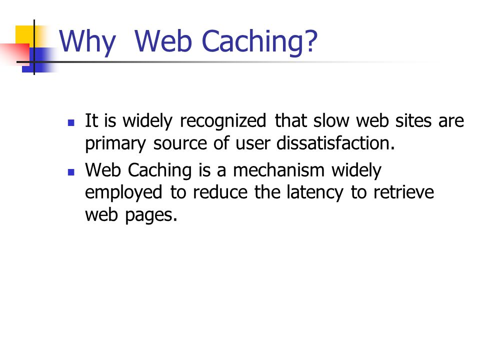 Why Web Caching? It is widely recognized that slow web sites are primary source of user dissatisfaction. Web Caching is a mechanism widely employed to