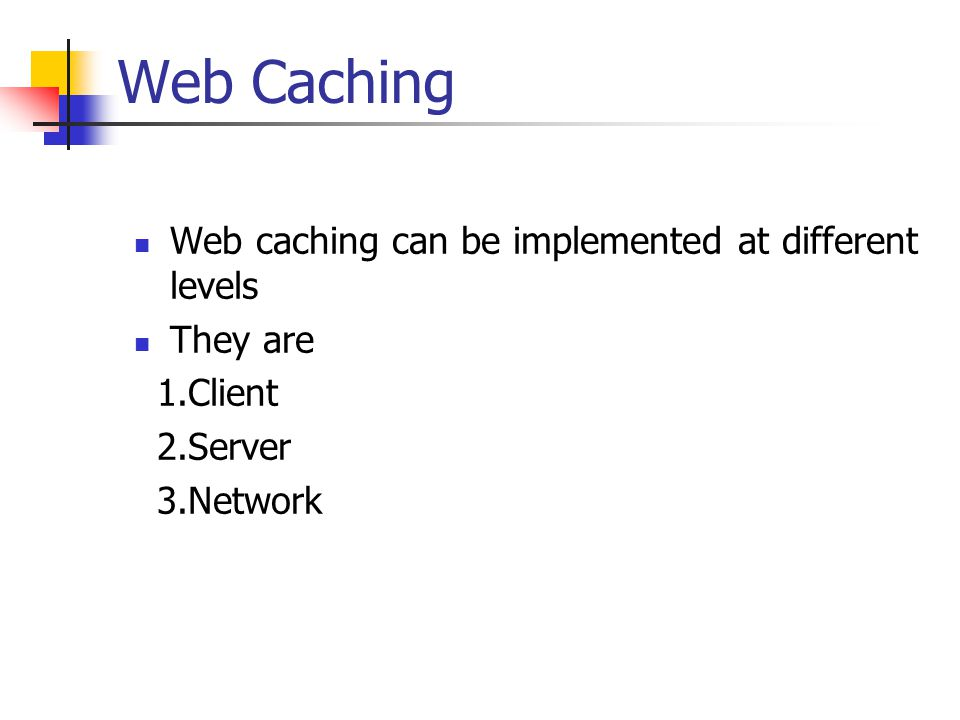Web Caching Web caching can be implemented at different levels They are 1.Client 2.Server 3.Network
