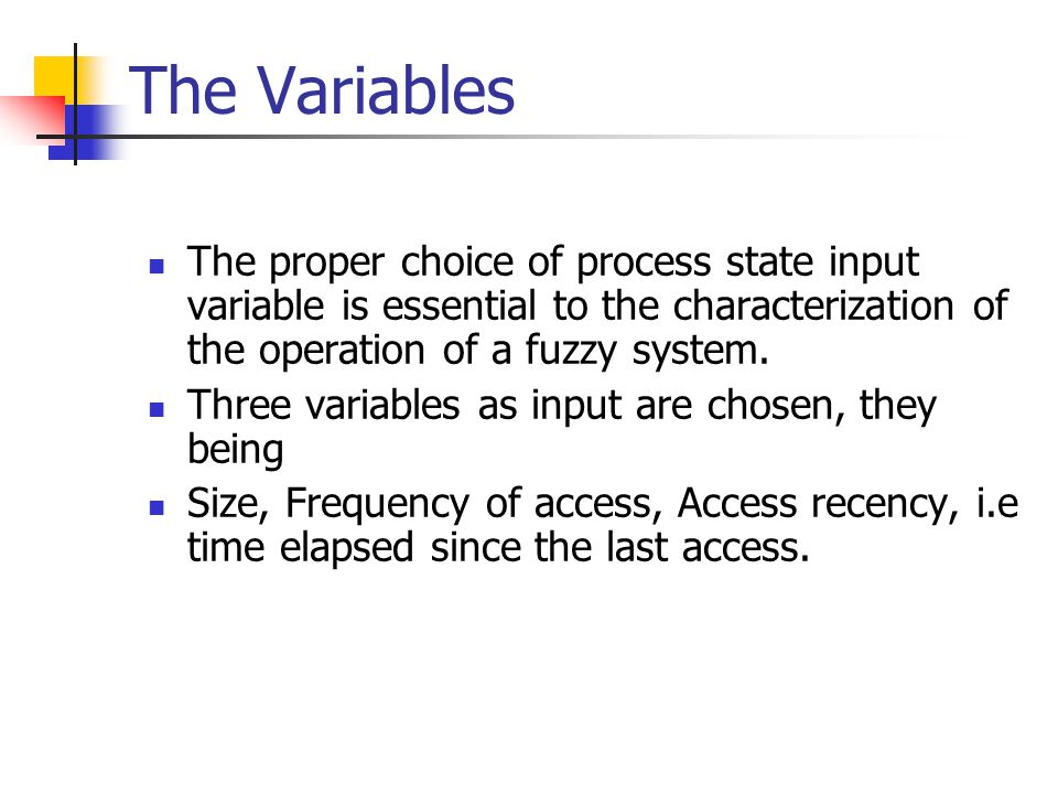 The Variables The proper choice of process state input variable is essential to the characterization of the operation of a fuzzy system. Three variabl