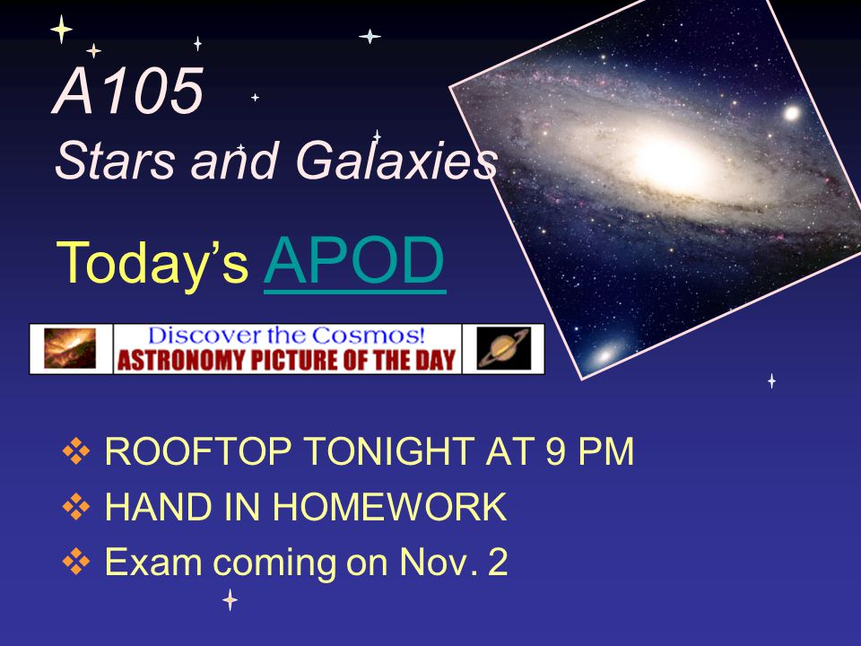 A105 Stars and Galaxies  ROOFTOP TONIGHT AT 9 PM  HAND IN HOMEWORK  Exam coming on Nov. 2 Today's APODAPOD